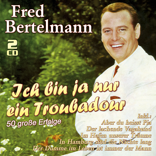Fred Bertelmann - Ich bin ja nur ein Troubadour - 50 große Erfolge